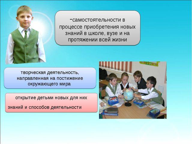 -самостоятельности в процессе приобретения новых знаний в школе, вузе и на пр...