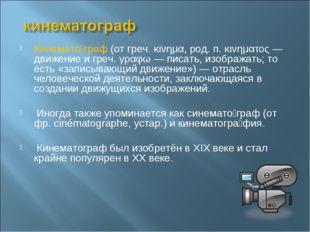 Кинемато́граф (от греч. κινημα, род. п. κινηματος — движение и греч. γραφω —