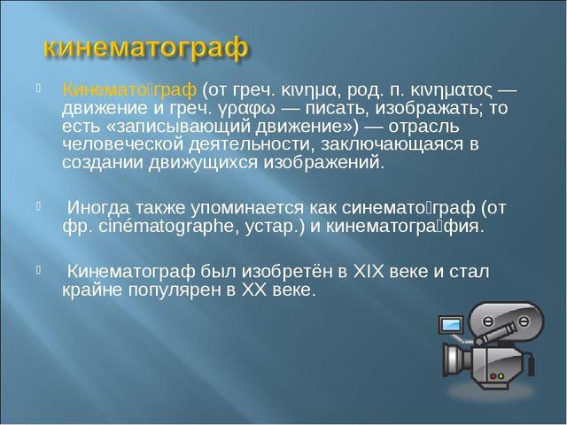 Кинемато́граф (от греч. κινημα, род. п. κινηματος — движение и греч. γραφω —...