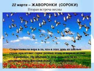22 марта – ЖАВОРОНКИ (СОРОКИ) Вторая встреча весны Существовала вера в то, чт