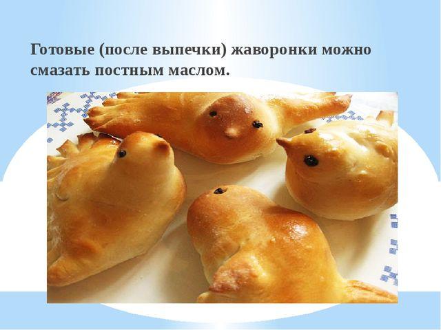 Готовые (после выпечки) жаворонки можно смазать постным маслом.