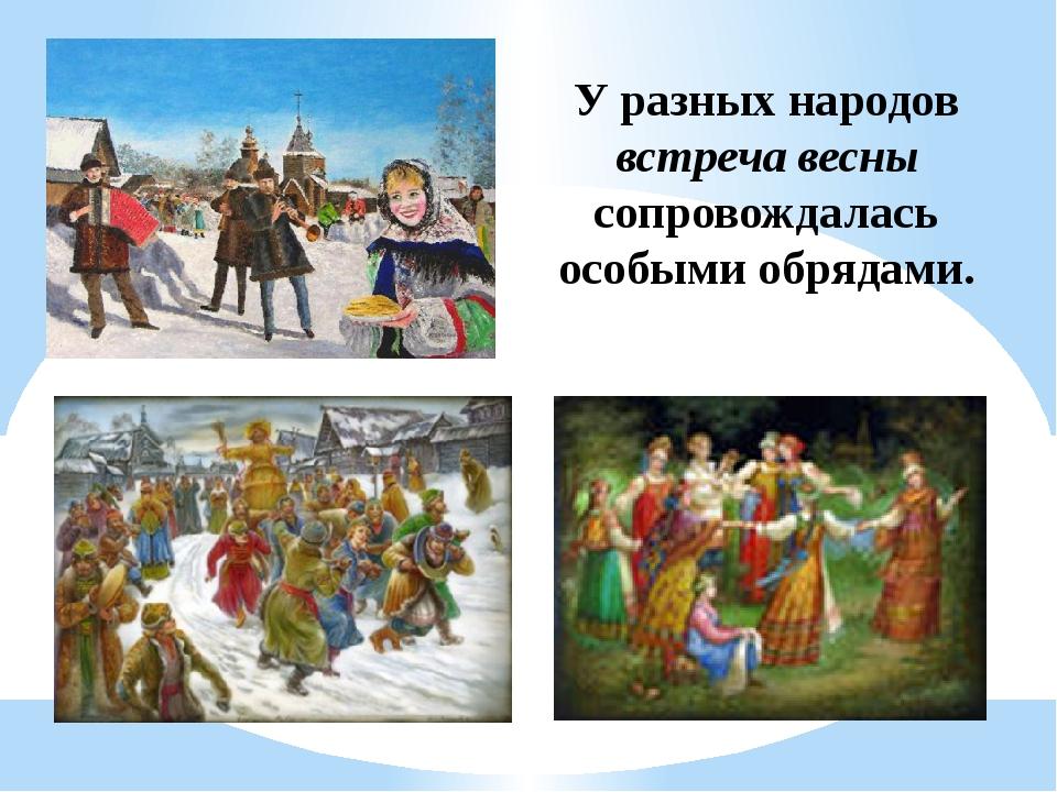 У разных народов встреча весны сопровождалась особыми обрядами.