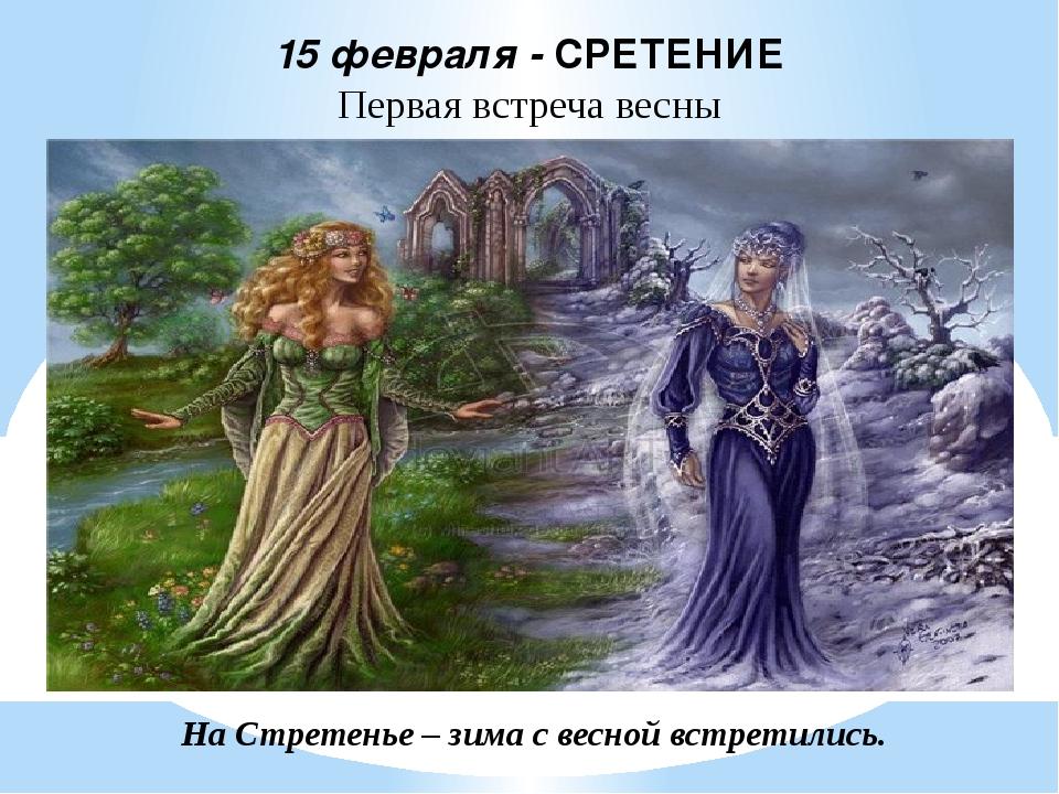 На Стретенье – зима с весной встретились. 15 февраля - СРЕТЕНИЕ Первая встреч...