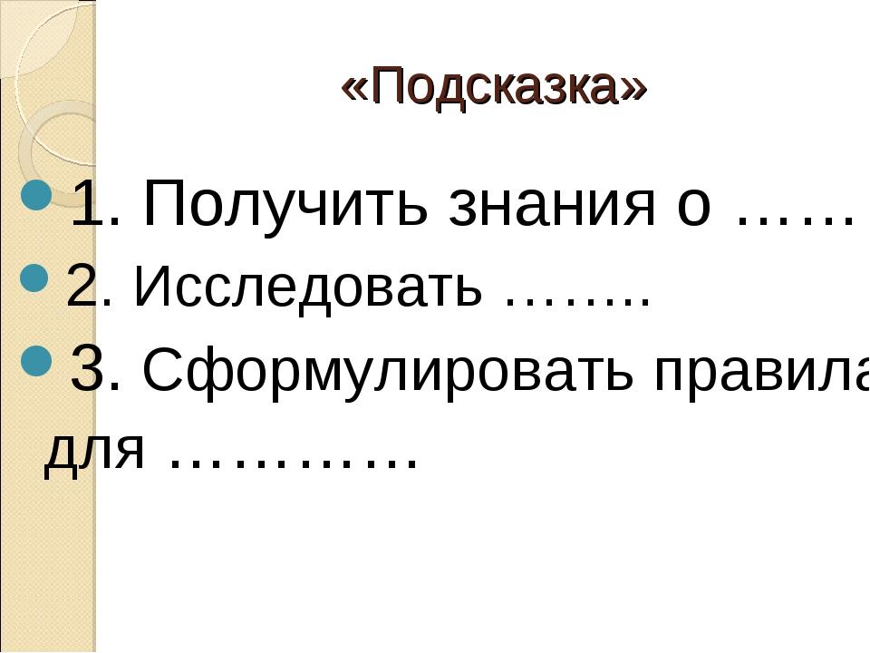 1. Получить знания о …… 1. Получить знания о …… 2. Исследовать …….. 3. Сфо...
