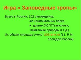 Игра « Заповедные тропы» Всего в России: 102 заповедника, 42 национальных пар
