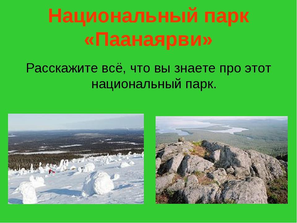 Национальный парк «Паанаярви» Расскажите всё, что вы знаете про этот национал...