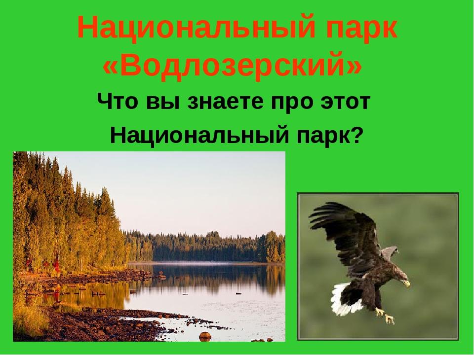 Национальный парк «Водлозерский» Что вы знаете про этот Национальный парк?