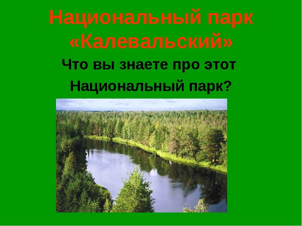 Национальный парк «Калевальский» Что вы знаете про этот Национальный парк?