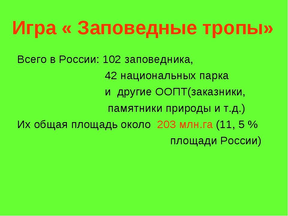 Игра « Заповедные тропы» Всего в России: 102 заповедника, 42 национальных пар...