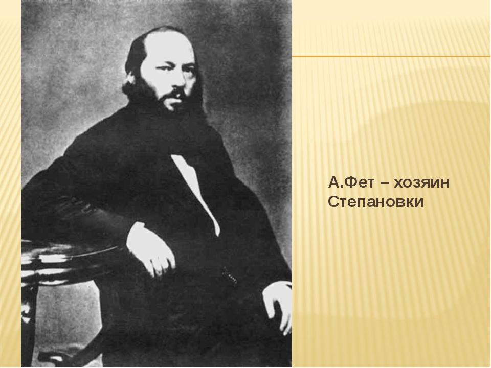 А.Фет – хозяин Степановки