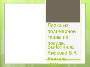 Лепка из полимерной глины на посуде. Выполнила Амосова В.А Учитель ИЗО и техн