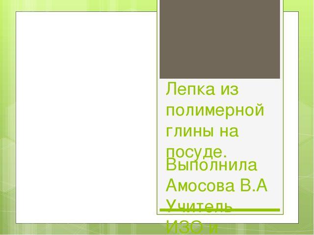 Лепка из полимерной глины на посуде. Выполнила Амосова В.А Учитель ИЗО и техн...