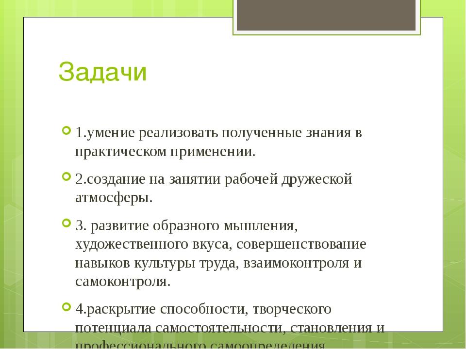 Задачи 1.умение реализовать полученные знания в практическом применении. 2.со...