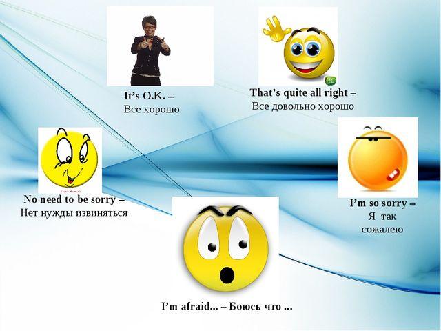 It's O.K. – Все хорошо I'm so sorry – Я так сожалею I'm afraid... – Боюсь что...
