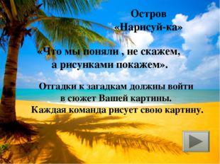 Остров «Нарисуй-ка» «Что мы поняли , не скажем, а рисунками покажем». Отгадки