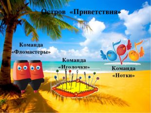 Остров «Приветствия» Команда «Фломастеры» Команда «Иголочки» Команда «Нотки»