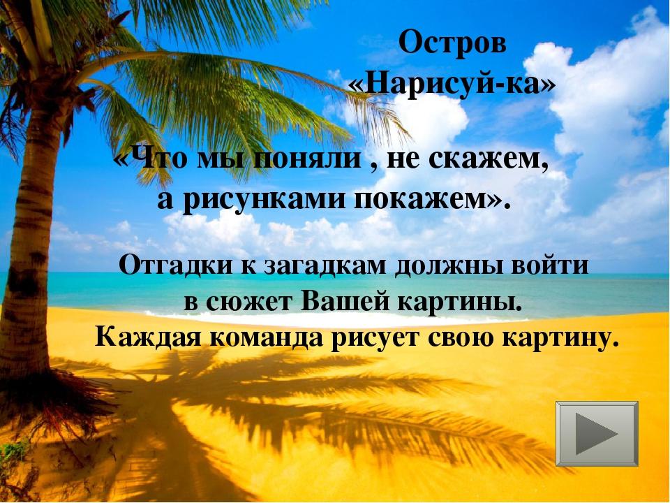 Остров «Нарисуй-ка» «Что мы поняли , не скажем, а рисунками покажем». Отгадки...
