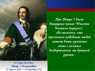 14-й Царь Всея Руси Петр 1 Алексеевич 27 апреля 1682 — 22 октября 1721 При Пе