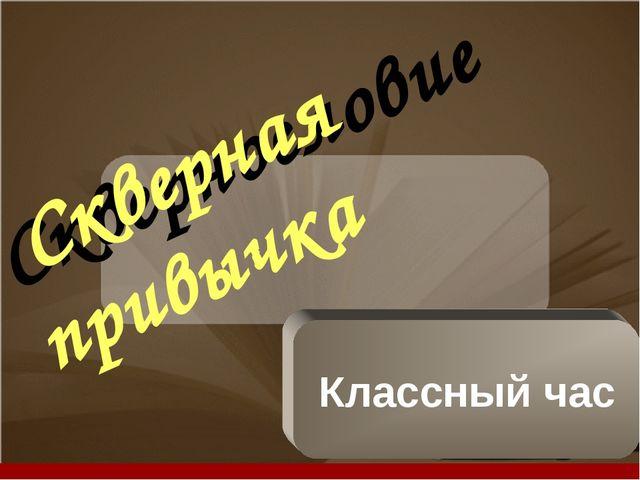 Сквернословие Скверная привычка Классный час Company Logo Company LOGO