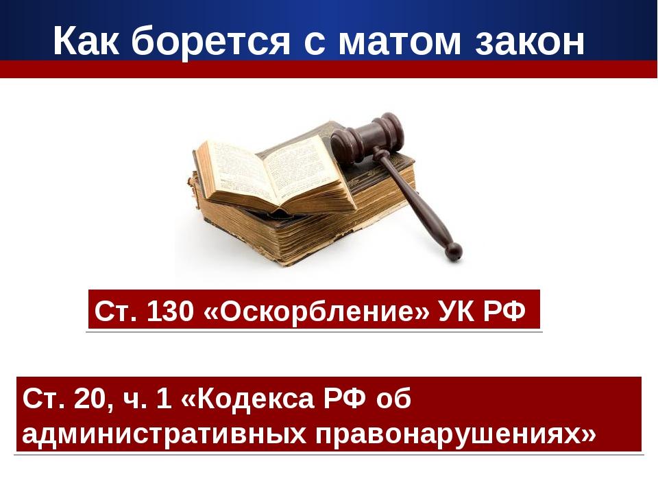 Как борется с матом закон Ст. 130 «Оскорбление» УК РФ Ст. 20, ч. 1 «Кодекса Р...