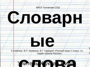 Учитель Жукова Нина Егоровна Словарные слова МКОУ Таловская СОШ К учебнику В.
