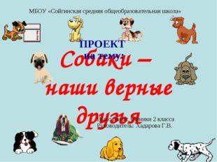 Собаки – наши верные друзья ПРОЕКТ на тему: МБОУ «Сойгинская средняя общеобра