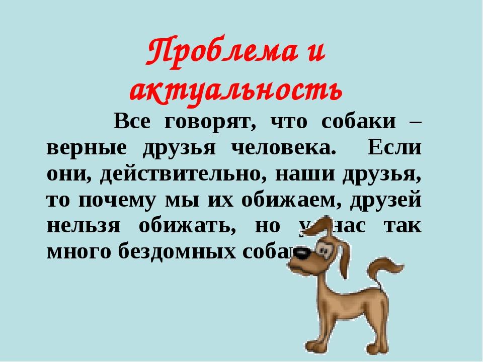 Проблема и актуальность Все говорят, что собаки – верные друзья человека. Есл...