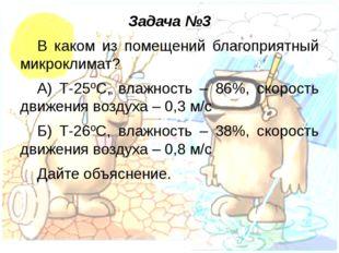 Задача №3 В каком из помещений благоприятный микроклимат? А) Т-25ºС, влажност
