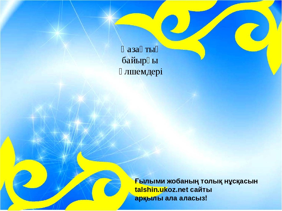 . Қазақтың байырғы өлшемдері Ғылыми жобаның толық нұсқасын talshin.ukoz.net...