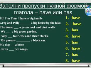 Заполни пропуски нужной формой глагола – have или has 1. Hi! I'm Tom. I have