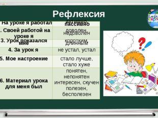 Рефлексия 1. На уроке я работалактивно, пассивно 2. Своей работой на уроке я