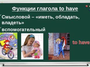 Функции глагола to have Смысловой – «иметь, обладать, владеть» вспомогательный