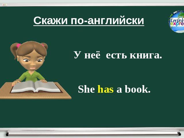 Скажи по-английски У неё есть книга. She has a book.