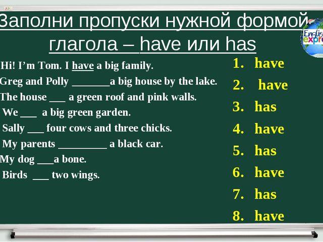 Заполни пропуски нужной формой глагола – have или has 1. Hi! I'm Tom. I have...