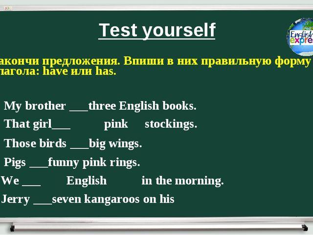 Test yourself Закончи предложения. Впиши в них правильную форму глагола: have...