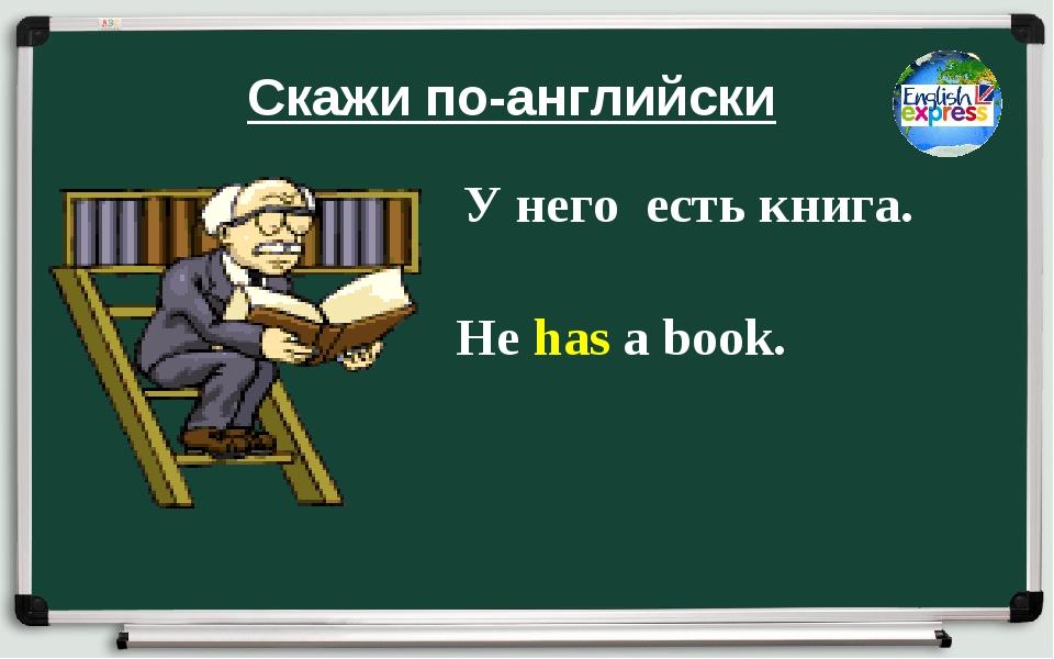 Скажи по-английски У него есть книга. He has a book.