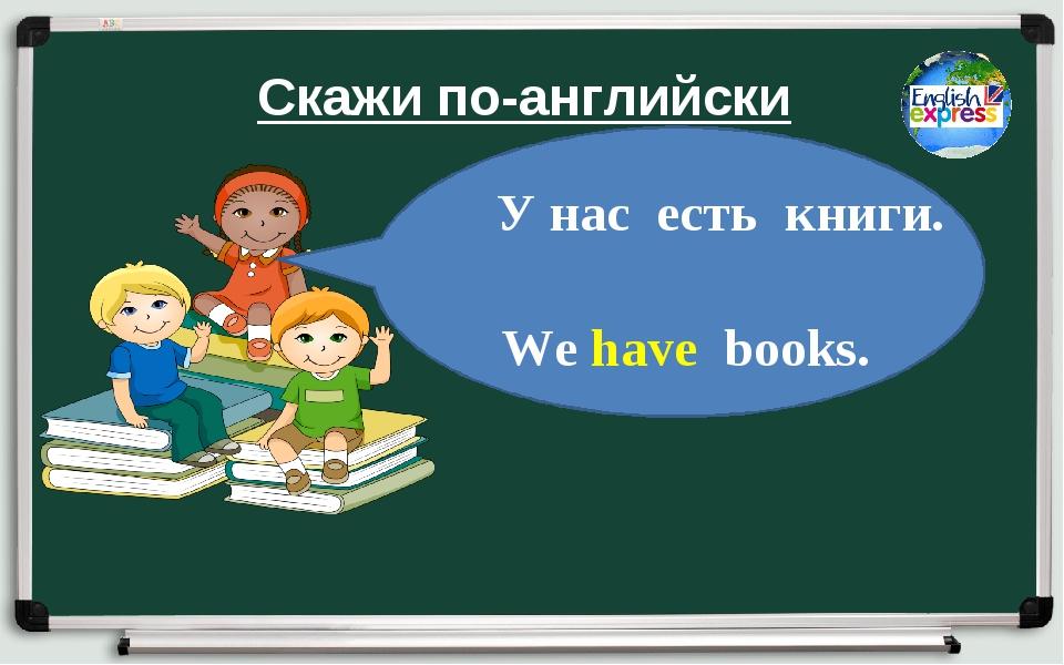 Скажи по-английски У нас есть книги. We have books.