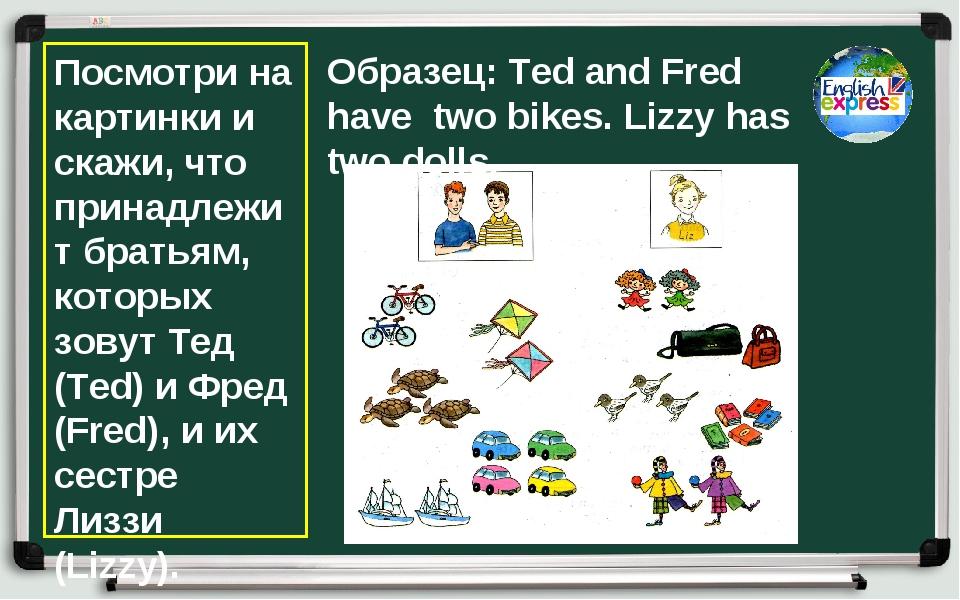 Посмотри на картинки и скажи, что принадлежит братьям, которых зовут Тед (Ted...