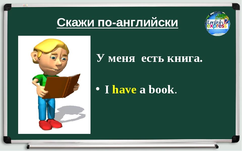 Скажи по-английски У меня есть книга. I have a book.