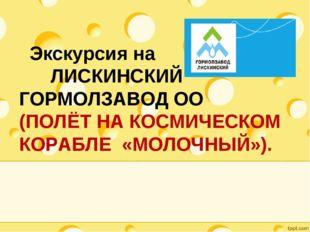 Экскурсия на ЛИСКИНСКИЙ ГОРМОЛЗАВОД ОО (ПОЛЁТ НА КОСМИЧЕСКОМ КОРАБЛЕ «МОЛОЧН