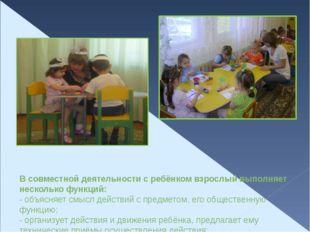 В совместной деятельности с ребёнком взрослый выполняет несколько функций: -