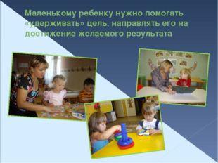 Маленькому ребенку нужно помогать «удерживать» цель, направлять его на достиж