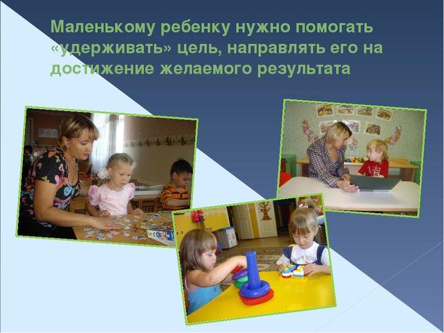 Маленькому ребенку нужно помогать «удерживать» цель, направлять его на достиж...