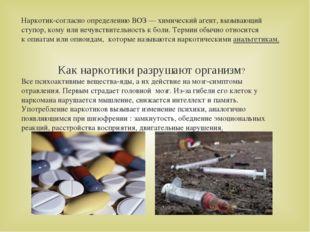 Наркотик-согласно определениюВОЗ—химический агент, вызывающий ступор,кому