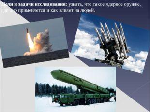 Цели и задачи исследования: узнать, что такое ядерное оружие, где оно применя