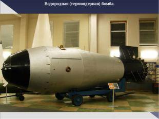 Водородная (термоядерная) бомба.