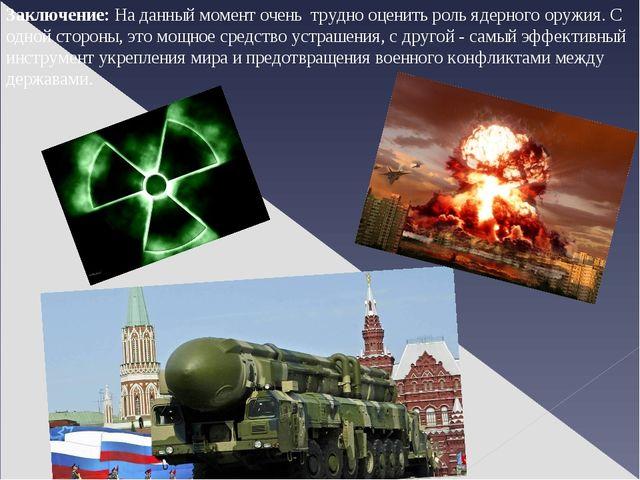Заключение: На данный момент очень трудно оценить роль ядерного оружия. С одн...