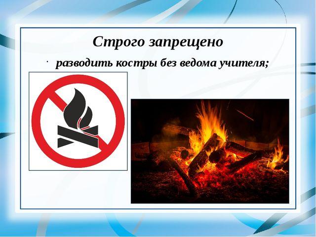 Строго запрещено разводить костры без ведома учителя;