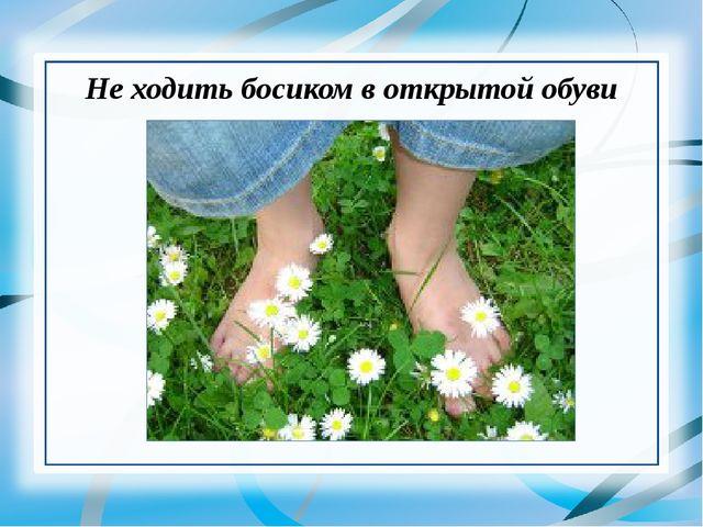 Не ходить босиком в открытой обуви
