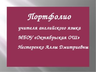 Портфолио учителя английского языка МБОУ «Октябрьская ОШ» Нестеренко Аллы Дм